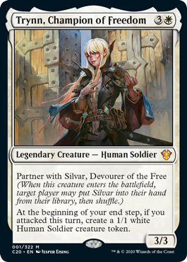 Trynn, Champion of Freedom  Partner with Silvar, Devourer of the Free (When this creature enters the battlefield, target player may put Silvar into their hand from their library, then shuffle.)At the beginning of your end step, if you attacked this turn, create a 1/1 white Human Sol