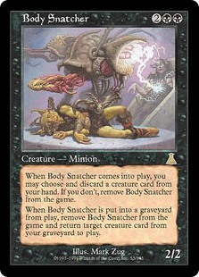 Body Snatcher  When Body Snatcher enters the battlefield, exile it unless you discard a creature card.When Body Snatcher dies, exile Body Snatcher and return target creature card from your graveyard to the battlefield.