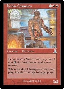 Keldon Champion  HasteEcho  (At the beginning of your upkeep, if this came under your control since the beginning of your last upkeep, sacrifice it unless you pay its echo cost.)When Keldon Champion enters the battlefield, it deals 3 damage to target player or planeswalke