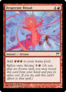 Desperate Ritual  Add .Splice onto Arcane  (As you cast an Arcane spell, you may reveal this card from your hand and pay its splice cost. If you do, add this card's effects to that spell.)