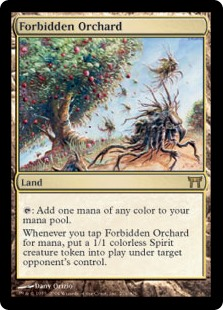 Forbidden Orchard  : Add one mana of any color.Whenever you tap Forbidden Orchard for mana, target opponent creates a 1/1 colorless Spirit creature token.