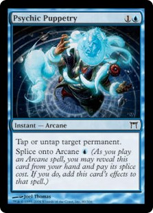 Psychic Puppetry  You may tap or untap target permanent.Splice onto Arcane  (As you cast an Arcane spell, you may reveal this card from your hand and pay its splice cost. If you do, add this card's effects to that spell.)