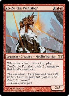 Zo-Zu the Punisher  Whenever a land enters the battlefield, Zo-Zu the Punisher deals 2 damage to that land's controller.