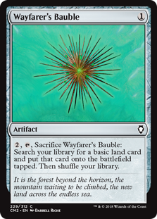 Wayfarer's Bauble  , , Sacrifice Wayfarer's Bauble: Search your library for a basic land card and put that card onto the battlefield tapped. Then shuffle your library.