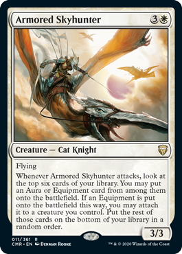 Armored Skyhunter  FlyingWhenever Armored Skyhunter attacks, look at the top six cards of your library. You may put an Aura or Equipment card from among them onto the battlefield. If an Equipment is put onto the battlefield this way, you may attach it to a creature you cont
