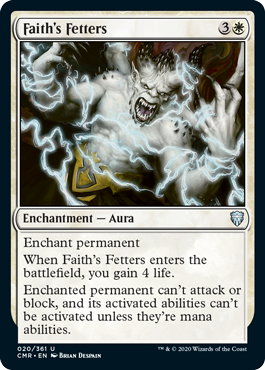Faith's Fetters  Enchant permanentWhen Faith's Fetters enters the battlefield, you gain 4 life.Enchanted permanent can't attack or block, and its activated abilities can't be activated unless they're mana abilities.