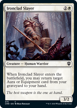Ironclad Slayer  When Ironclad Slayer enters the battlefield, you may return target Aura or Equipment card from your graveyard to your hand.