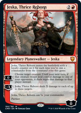 Jeska, Thrice Reborn  Jeska, Thrice Reborn enters the battlefield with a loyalty counter on it for each time you've cast a commander from the command zone this game.0: Choose target creature. Until your next turn, if that creature would deal combat damage to one of your oppone