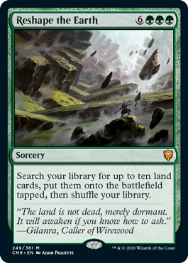 Reshape the Earth  Search your library for up to ten land cards, put them onto the battlefield tapped, then shuffle your library.