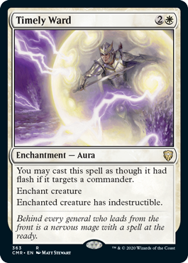 Timely Ward  You may cast this spell as though it had flash if it targets a commander.Enchant creatureEnchanted creature has indestructible.