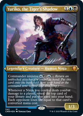 Yuriko, the Tiger's Shadow  Commander ninjutsu  (, Return an unblocked attacker you control to hand: Put this card onto the battlefield from your hand or the command zone tapped and attacking.)Whenever a Ninja you control deals combat damage to a player, reveal the top card of your