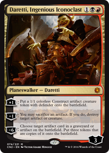 Daretti, Ingenious Iconoclast  +1: Create a 1/1 colorless Construct artifact creature token with defender.?1: You may sacrifice an artifact. If you do, destroy target artifact or creature.?6: Choose target artifact card in a graveyard or artifact on the battlefield. Create three tokens