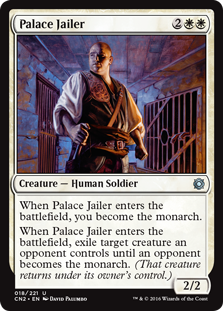 Palace Jailer  When Palace Jailer enters the battlefield, you become the monarch.When Palace Jailer enters the battlefield, exile target creature an opponent controls until an opponent becomes the monarch. (That creature returns under its owner's control.)
