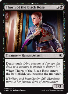 Thorn of the Black Rose  Deathtouch (Any amount of damage this deals to a creature is enough to destroy it.)When Thorn of the Black Rose enters the battlefield, you become the monarch.