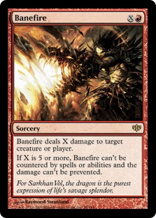 Banefire  Banefire deals X damage to any target.If X is 5 or more, this spell can't be countered and the damage can't be prevented.