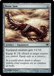 Bone Saw  Equipped creature gets +1/+0.Equip  (: Attach to target creature you control. Equip only as a sorcery.)