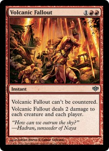 Volcanic Fallout  This spell can't be countered.Volcanic Fallout deals 2 damage to each creature and each player.
