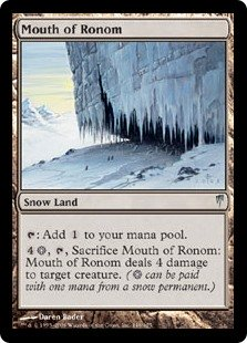 Mouth of Ronom  : Add ., , Sacrifice Mouth of Ronom: It deals 4 damage to target creature. ( can be paid with one mana from a snow permanent.)