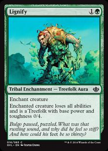 Lignify  Enchant creatureEnchanted creature is a Treefolk with base power and toughness 0/4 and loses all abilities.