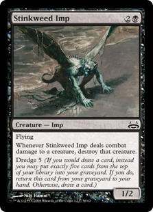 Stinkweed Imp  FlyingWhenever Stinkweed Imp deals combat damage to a creature, destroy that creature.Dredge 5 (If you would draw a card, instead you may put exactly five cards from the top of your library into your graveyard. If you do, return this card from your gravey