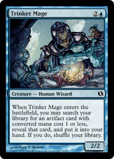 Trinket Mage  When Trinket Mage enters the battlefield, you may search your library for an artifact card with converted mana cost 1 or less, reveal that card, and put it into your hand. If you do, shuffle your library.