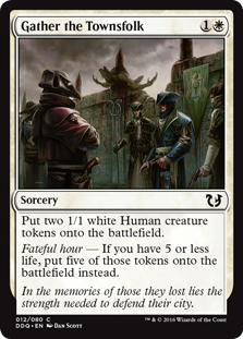 Gather the Townsfolk  Create two 1/1 white Human creature tokens.Fateful hour — If you have 5 or less life, create five of those tokens instead.