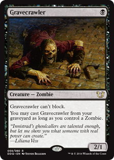 Gravecrawler  Gravecrawler can't block.You may cast Gravecrawler from your graveyard as long as you control a Zombie.