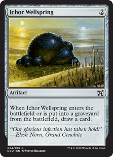 Ichor Wellspring  When Ichor Wellspring enters the battlefield or is put into a graveyard from the battlefield, draw a card.