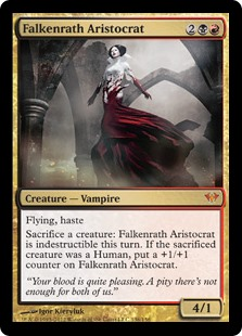 Falkenrath Aristocrat  Flying, hasteSacrifice a creature: Falkenrath Aristocrat gains indestructible until end of turn. If the sacrificed creature was a Human, put a +1/+1 counter on Falkenrath Aristocrat.