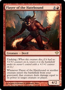Flayer of the Hatebound  Undying (When this creature dies, if it had no +1/+1 counters on it, return it to the battlefield under its owner's control with a +1/+1 counter on it.)Whenever Flayer of the Hatebound or another creature enters the battlefield from your graveyard, that c