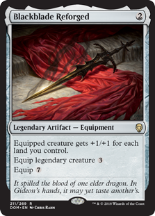 Blackblade Reforged  Equipped creature gets +1/+1 for each land you control.Equip legendary creature Equip