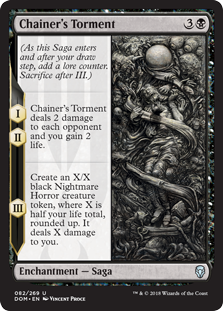 Chainer's Torment  (As this Saga enters and after your draw step, add a lore counter. Sacrifice after III.)I, II — Chainer's Torment deals 2 damage to each opponent and you gain 2 life.III — Create an X/X black Nightmare Horror creature token, where X is half your life tota