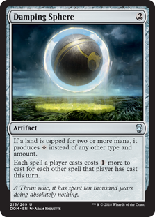 Damping Sphere  If a land is tapped for two or more mana, it produces  instead of any other type and amount.Each spell a player casts costs  more to cast for each other spell that player has cast this turn.