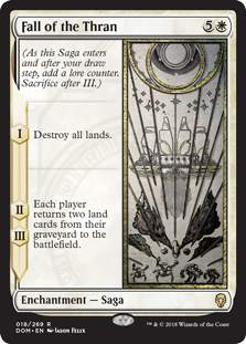 Fall of the Thran  (As this Saga enters and after your draw step, add a lore counter. Sacrifice after III.)I — Destroy all lands.II, III — Each player returns two land cards from their graveyard to the battlefield.