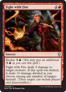 Fight with Fire  Kicker  (You may pay an additional  as you cast this spell.)Fight with Fire deals 5 damage to target creature. If this spell was kicked, it deals 10 damage divided as you choose among any number of targets instead. (Those targets can include players and p