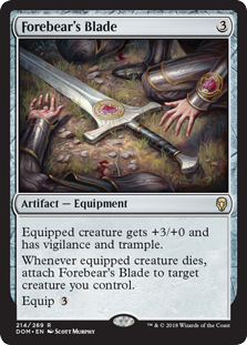 Forebear's Blade  Equipped creature gets +3/+0 and has vigilance and trample.Whenever equipped creature dies, attach Forebear's Blade to target creature you control.Equip