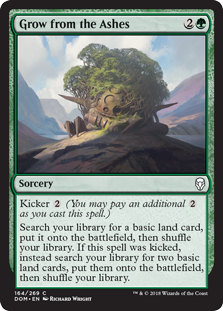 Grow from the Ashes  Kicker  (You may pay an additional  as you cast this spell.)Search your library for a basic land card, put it onto the battlefield, then shuffle your library. If this spell was kicked, instead search your library for two basic land cards, put them onto th