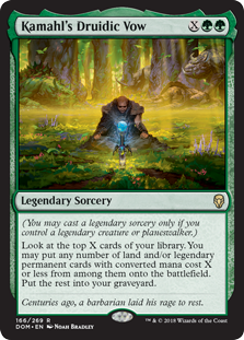 Kamahl's Druidic Vow  (You may cast a legendary sorcery only if you control a legendary creature or planeswalker.)Look at the top X cards of your library. You may put any number of land and/or legendary permanent cards with converted mana cost X or less from among them onto th