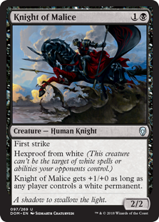 Knight of Malice  First strikeHexproof from white (This creature can't be the target of white spells or abilities your opponents control.)Knight of Malice gets +1/+0 as long as any player controls a white permanent.