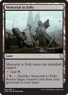 Memorial to Folly  Memorial to Folly enters the battlefield tapped.: Add ., , Sacrifice Memorial to Folly: Return target creature card from your graveyard to your hand.