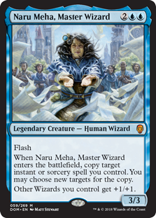 Naru Meha, Master Wizard  FlashWhen Naru Meha, Master Wizard enters the battlefield, copy target instant or sorcery spell you control. You may choose new targets for the copy.Other Wizards you control get +1/+1.