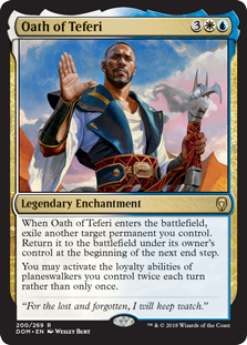 Oath of Teferi  When Oath of Teferi enters the battlefield, exile another target permanent you control. Return it to the battlefield under its owner's control at the beginning of the next end step.You may activate the loyalty abilities of planeswalkers you control twice