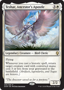 Teshar, Ancestor's Apostle  FlyingWhenever you cast a historic spell, return target creature card with converted mana cost 3 or less from your graveyard to the battlefield. (Artifacts, legendaries, and Sagas are historic.)
