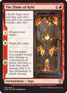 The Flame of Keld  (As this Saga enters and after your draw step, add a lore counter. Sacrifice after III.)I — Discard your hand.II — Draw two cards.III — If a red source you control would deal damage to a permanent or player this turn, it deals that much damage plus 2 to t