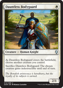 Dauntless Bodyguard  As Dauntless Bodyguard enters the battlefield, choose another creature you control.Sacrifice Dauntless Bodyguard: The chosen creature gains indestructible until end of turn.