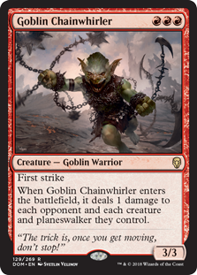 Goblin Chainwhirler  First strikeWhen Goblin Chainwhirler enters the battlefield, it deals 1 damage to each opponent and each creature and planeswalker they control.