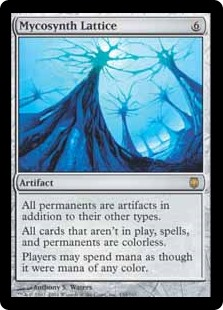 Mycosynth Lattice  All permanents are artifacts in addition to their other types.All cards that aren't on the battlefield, spells, and permanents are colorless.Players may spend mana as though it were mana of any color.