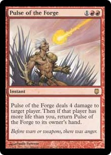 Pulse of the Forge  Pulse of the Forge deals 4 damage to target player or planeswalker. Then if that player or that planeswalker's controller has more life than you, return Pulse of the Forge to its owner's hand.