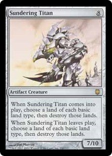 Sundering Titan  When Sundering Titan enters the battlefield or leaves the battlefield, choose a land of each basic land type, then destroy those lands.