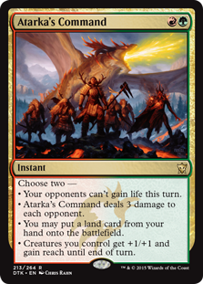 Atarka's Command  Choose two —• Your opponents can't gain life this turn.• Atarka's Command deals 3 damage to each opponent.• You may put a land card from your hand onto the battlefield.• Creatures you control get +1/+1 and gain reach until end of turn.